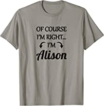 of Course I'm Right - I'm Alison TShirt | Funny Name Gift