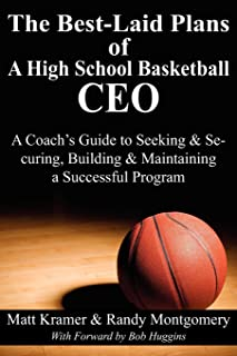 The Best-Laid Plans of a High School Basketball CEO: A Coach's Guide to Seeking & Securing, Building & Maintaining a Succe...