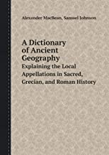 A Dictionary of Ancient Geography Explaining the Local Appellations in Sacred, Grecian, and Roman History