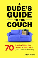 A Dude's Guide to the Couch: 70 amazing things you can do on your couch (aka dude's best friend) Kindle Edition