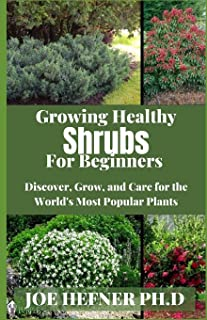 Growing Healthy Shrubs For Beginners: Discover, Grow, and Care for the World's Most Popular Plants