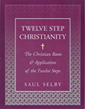 Twelve Step Christianity: The Christian Roots & Application of the Twelve Steps