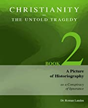 Christianity – The Untold Tragedy: A Picture of Historiography as a Conspiracy of Ignorance