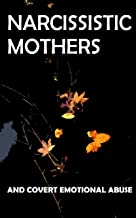 Narcissistic Mothers and Covert Emotional Abuse: For Adult Children of Narcissistic Parents