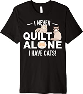 Funny I Never Quilt Alone I Have Cats | Cool Sewing Fan Gift Premium T-Shirt