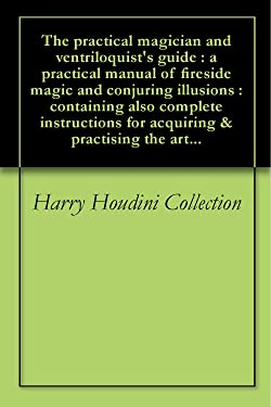 The practical magician and ventriloquist's guide : a practical manual of fireside magic and conjuring illusions : containing also complete instructions for acquiring & practising the art...