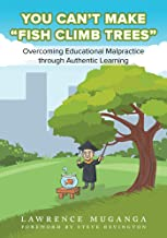 """You Can't Make """"Fish Climb Trees"""": Overcoming Educational Malpractice through Authentic Learning"""