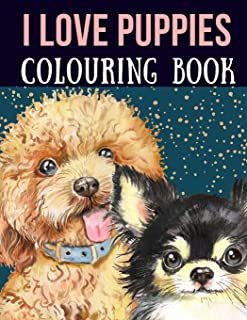I Love Puppies Colouring Book: Dog colouring book, the ideal gift for puppy lovers. Packed with cute doggy pictures to col...
