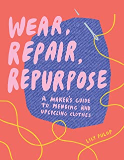 "Wear, Repair, Repurpose: A Maker""s Guide to Mending and Upcycling Clothes"
