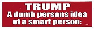 Gear Tatz Trump, A Dumb Persons IDEA of A Smart Person: New Bumper Sticker/Decal car Liberal Democrat Political Anti-Trump