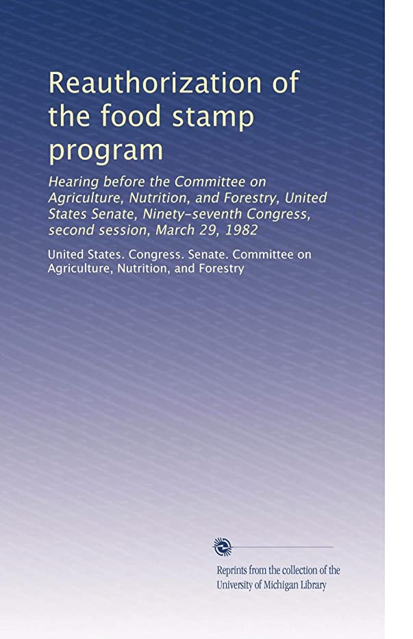 Reauthorization of the food stamp program: Hearing before the Committee on Agriculture, Nutrition, and Forestry, United States Senate, Ninety-seventh Congress, second session, March 29, 1982