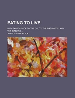 Eating to Live; With Some Advice to the Gouty, the Rheumatic, and the Diabetic