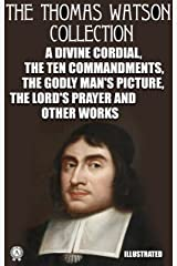 The Thomas Watson Collection. Illustrated: A Divine Cordial. The Ten Commandments. The Godly Man's Picture. The Lord's Prayer and other works Kindle Edition