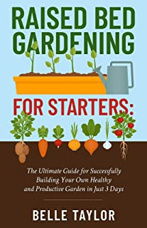 Raised Bed Gardening for Starters: The Ultimate Guide to Successfully Building Your Own Healthy and Productive Garden in J...