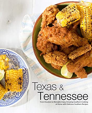 Texas & Tennessee: From Houston to Memphis Enjoy Amazing Southern Cooking at Home with Delicious Southern Recipes (4th Edition)