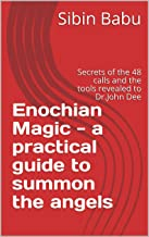 Enochian Magic - a practical guide to summon the angels: Secrets of the 48 calls and the tools revealed to Dr.John Dee