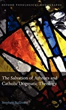 The Salvation of Atheists and Catholic Dogmatic Theology (Oxford Theology and Religion Monographs)