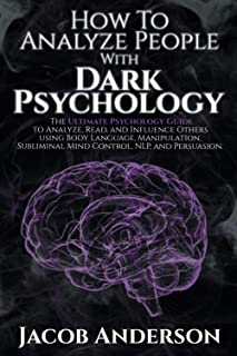 How to Analyze People with Dark logy: The Ultimate Guide to Read, and Influence Others using Body Language, Manipulation, ...