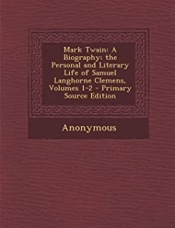Mark Twain: A Biography; The Personal and Literary Life of Samuel Langhorne Clemens, Volumes 1-2 - Primary Source Edition