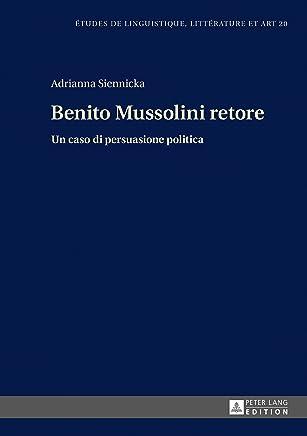 Benito Mussolini retore: Un caso di persuasione politica (Etudes de linguistique, littérature et arts / Studi di Lingua, Letteratura e Arte Vol. 20)