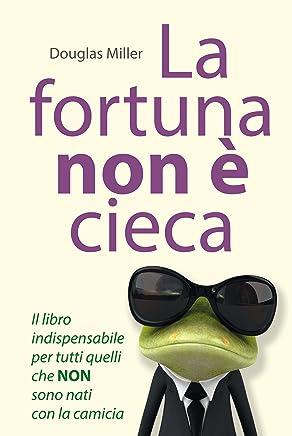 La fortuna non è cieca: Il libro indispensabile per tutti quelli che NON sono nati con la camicia
