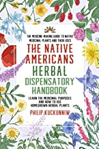 The Native Americans herbal dispensatory HANDBOOK – The medicine-making guide to native medicinal plants and their uses: Learn the medicinal purposes and how to use homegrown herbal plants PDF