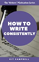 How to Write Consistently: A Quick, Easy Guide to Building a Writing Habit That Works for You (The Writers' Motivation Ser...