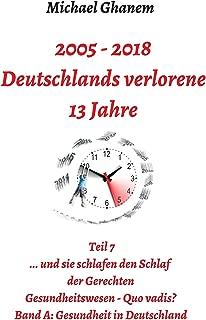 Deutschlands verlorene 13 Jahre: Teil 7: Gesundheitswesen Quo vadis? Band A: Gesundheit in Deutschland (German Edition)