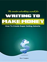 Write To Make Money. How To Create Super Selling Adverts.: The insider Advertising Secrets.