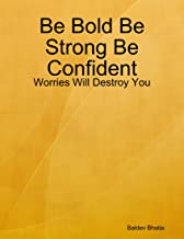 Be Bold Be Strong Be Confident - Worries Will Destroy You