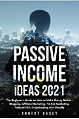 Passive Income Ideas 2021: The Beginner's Guide on How to Make Money Online - Blogging, Affiliate Marketing, Tik Tok Marketing, Amazon FBA, Dropshipping with Shopify Kindle Edition
