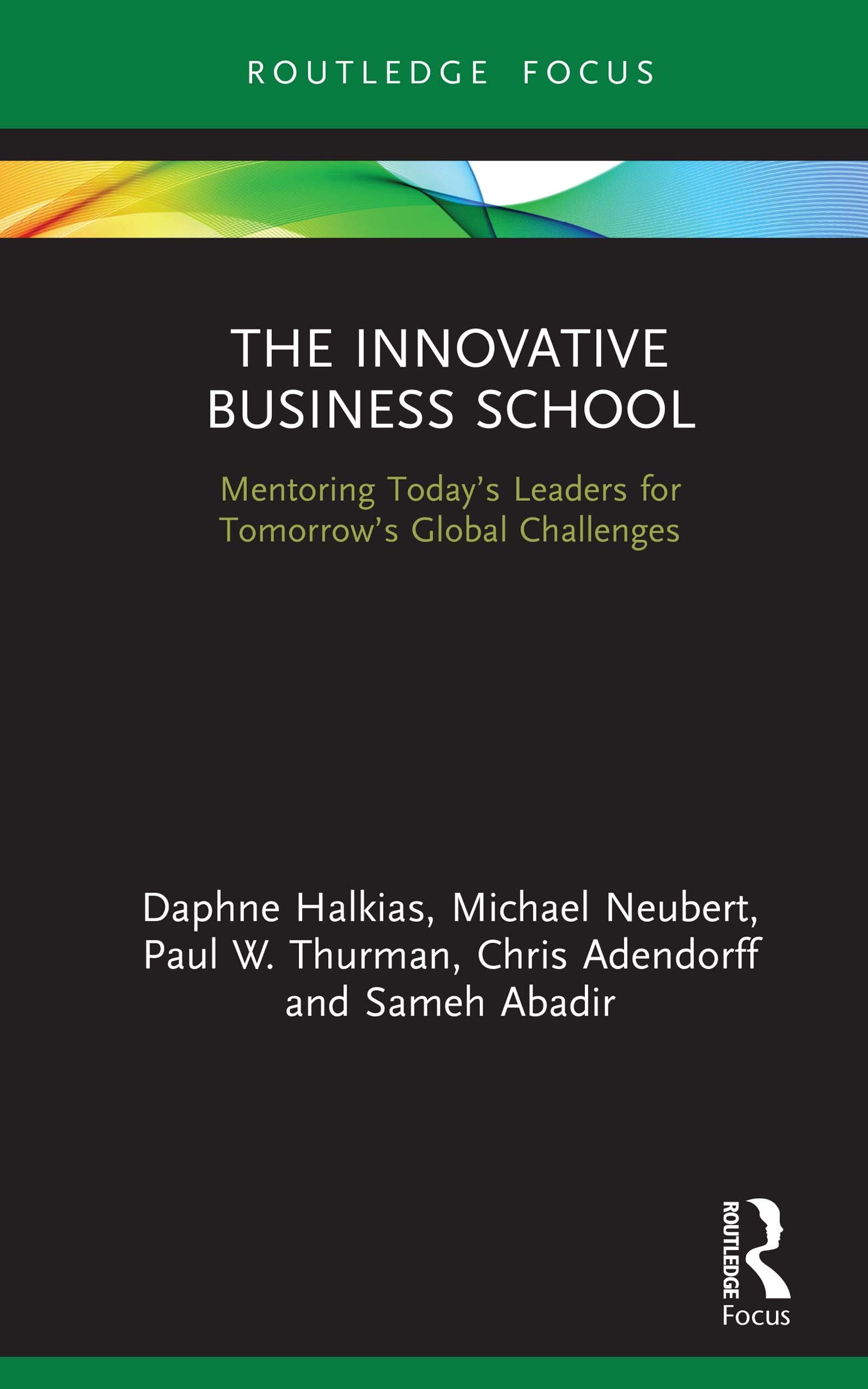 The Innovative Business School: Mentoring Today's Leaders for Tomorrow's Global Challenges (Routledge Focus on Business and Management)