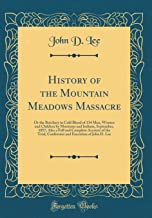 History of the Mountain Meadows Massacre: Or the Butchery in Cold Blood of 134 Men, Women and Children by Mormons and Indians, September, 1857, Also a ... Execution of John D. Lee (Classic Reprint)