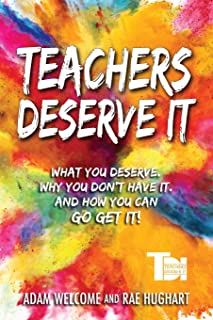Teachers Deserve It: What You Deserve. Why You Don`t Have It. And How You Can Go Get It.