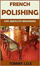FRENCH POLISHING FOR ABSOLUTE BEGINNERS: Discover the complete art of French polishing in the easiest steps