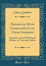 Presented With Compliments of Chase Sanborn: Importers of and Wholesale Dealers in Teas and Coffees (Classic Reprint)