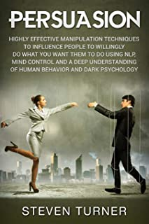 Persuasion: Highly Effective Manipulation Techniques to Influence People to Willingly Do What You Want Them to Do Using NLP, Mind Control and a Deep Understanding of Human Behavior and Dark Psychology