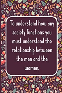 To understand how any society functions you must understand the relationship between the men and the women. Journal: flora...
