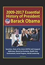 2009-2017 Essential History of President Barack Obama - Speeches, State of the Union (SOTU) and Inaugural Addresses, Record on Economy, Health Care, Environment, Social Progress, World Leadership