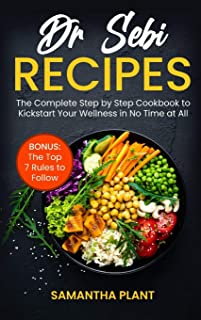 Dr Sebi Recipes: The Complete Step-by-Step Cookbook to Kickstart Your Wellness in No Time at All. Bonus: The Top 7 Rules t...
