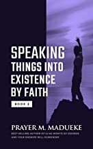 Speaking Things into Existence by Faith: Speaking Things into Reality and how to Make Your Words Come to Pass, the Secret Power of Speaking God's Word ... Of Your Words Book 2) (English Edition)