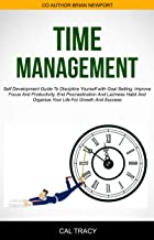 Time Management: Self Development Guide To Discipline Yourself With Goal Setting, Improve Focus And Productivity, End Proc...