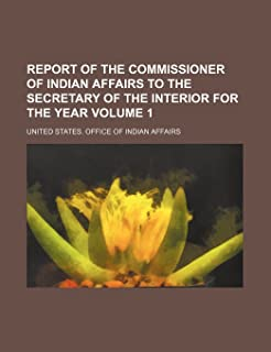 Report of the Commissioner of Indian Affairs to the Secretary of the Interior for the Year Volume 1