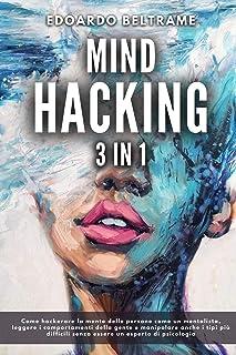 MIND HACKING: 3 in 1 - Come hackerare la mente delle persone come un mentalista, leggere i comportamenti della gente e manipolare anche i tipi più difficili senza essere un esperto di psicologia