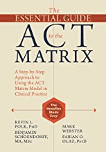 The Essential Guide to the ACT Matrix: A Step-By-Step Approach to Using the ACT Matrix Model in Clinical Practice