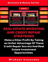 Real Estate Investing And Credit Repair Strategies: Make a Killer Profit By Taking An Unfair Advantage Of These Credit Repair Secrets And Real Estate Investment Opportunities