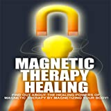 Magnetic Therapy Healing - Discover The Healing Powers of Magnetic Therapy By Magnetizing Your Body