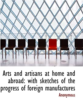 Arts and artisans at home and abroad: with sketches of the progress of foreign manufactures