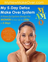 My 5-Day Detox Make Over: A SYSTEM DESIGN FOR WOMEN TO LOSE UP TO 15LBS IN DAYS