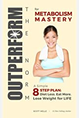 OUTPERFORM THE NORM for Metabolism Mastery: A Simple 8-Step Plan: Diet Less. Eat More. Lose Weight for LIFE. Kindle Edition
